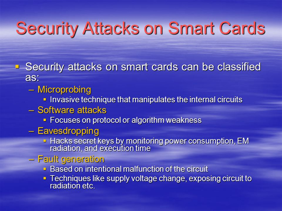 Security Attacks on Smart Cards  Security attacks on smart cards can be classified as: –Microprobing  Invasive technique that manipulates the intern