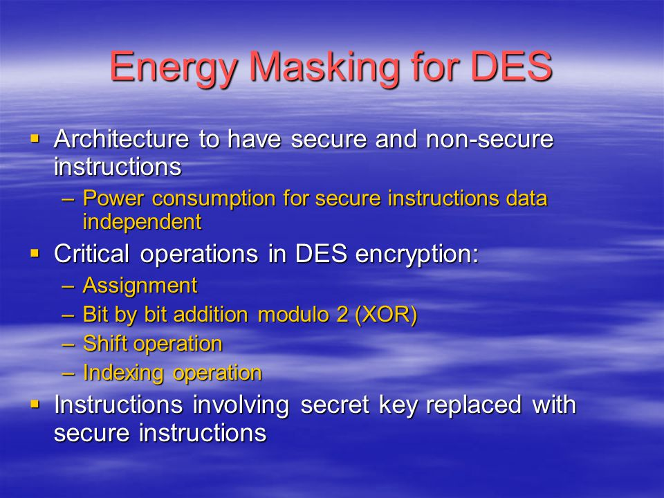 Energy Masking for DES  Architecture to have secure and non-secure instructions –Power consumption for secure instructions data independent  Critica