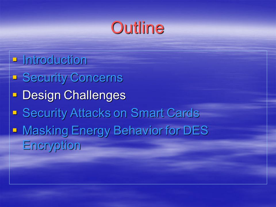 Outline  Introduction  Security Concerns  Design Challenges  Security Attacks on Smart Cards  Masking Energy Behavior for DES Encryption