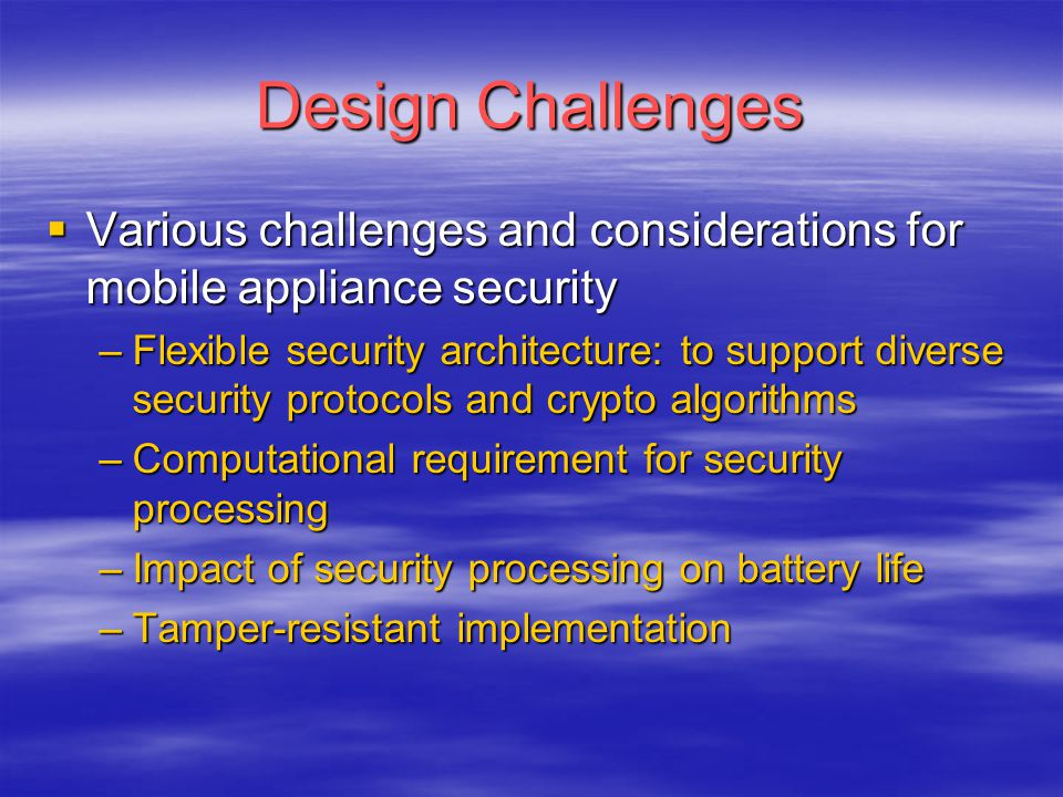 Design Challenges  Various challenges and considerations for mobile appliance security –Flexible security architecture: to support diverse security p