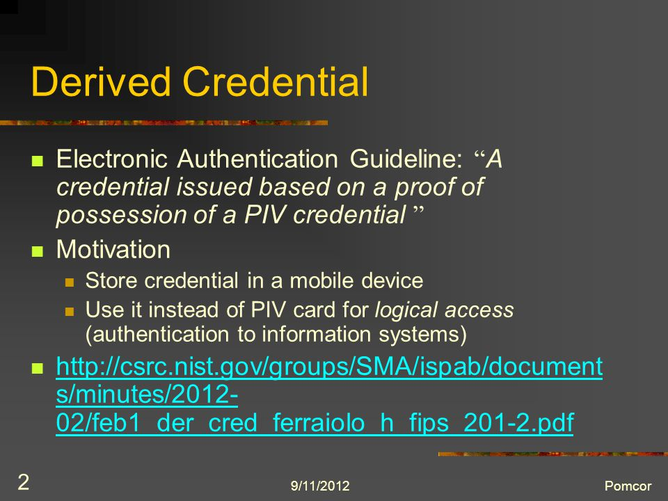9/11/2012Pomcor 2 Derived Credential Electronic Authentication Guideline: A credential issued based on a proof of possession of a PIV credential Motivation Store credential in a mobile device Use it instead of PIV card for logical access (authentication to information systems) http://csrc.nist.gov/groups/SMA/ispab/document s/minutes/2012- 02/feb1_der_cred_ferraiolo_h_fips_201-2.pdf http://csrc.nist.gov/groups/SMA/ispab/document s/minutes/2012- 02/feb1_der_cred_ferraiolo_h_fips_201-2.pdf
