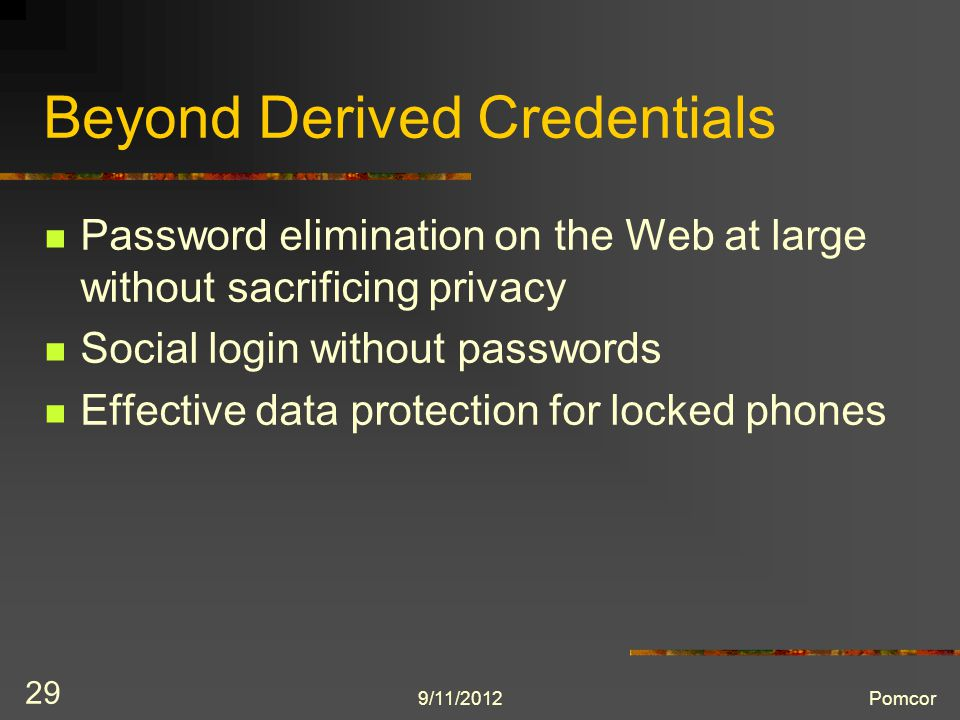 9/11/2012Pomcor 29 Beyond Derived Credentials Password elimination on the Web at large without sacrificing privacy Social login without passwords Effective data protection for locked phones