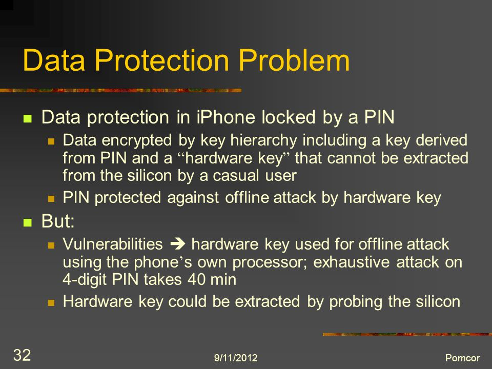 9/11/2012Pomcor 32 Data Protection Problem Data protection in iPhone locked by a PIN Data encrypted by key hierarchy including a key derived from PIN and a hardware key that cannot be extracted from the silicon by a casual user PIN protected against offline attack by hardware key But: Vulnerabilities  hardware key used for offline attack using the phone ' s own processor; exhaustive attack on 4-digit PIN takes 40 min Hardware key could be extracted by probing the silicon