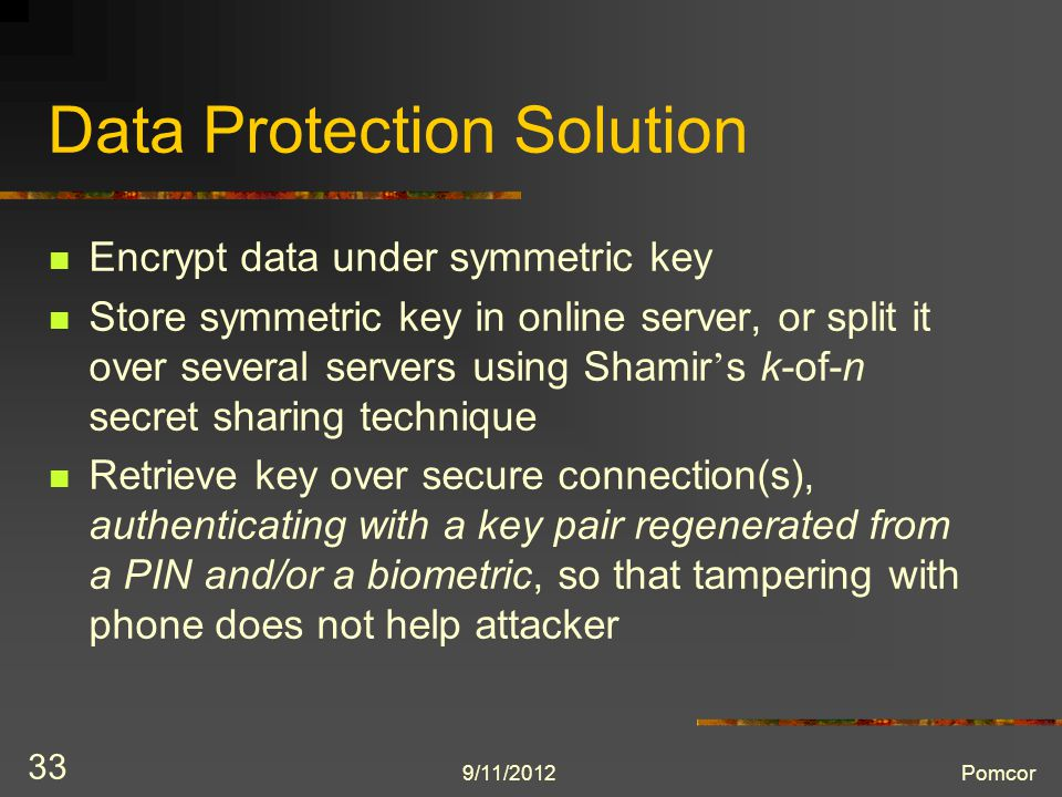 9/11/2012Pomcor 33 Data Protection Solution Encrypt data under symmetric key Store symmetric key in online server, or split it over several servers using Shamir ' s k-of-n secret sharing technique Retrieve key over secure connection(s), authenticating with a key pair regenerated from a PIN and/or a biometric, so that tampering with phone does not help attacker