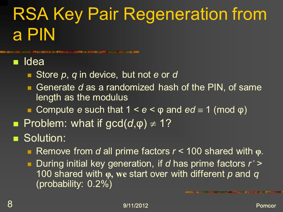9/11/2012Pomcor 8 RSA Key Pair Regeneration from a PIN Idea Store p, q in device, but not e or d Generate d as a randomized hash of the PIN, of same length as the modulus Compute e such that 1 < e < φ and ed  1 (mod φ) Problem: what if gcd(d,φ)  1.