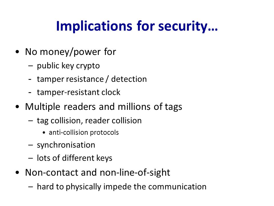 Implications for security… No money/power for –public key crypto -tamper resistance / detection -tamper-resistant clock Multiple readers and millions
