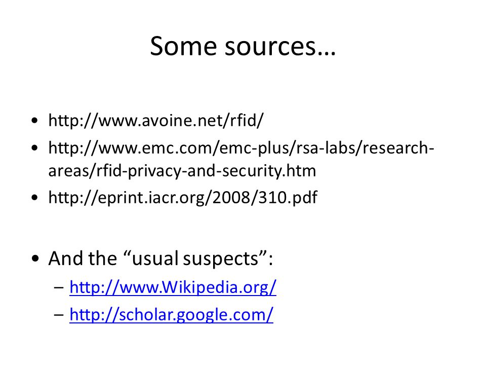 Some sources… http://www.avoine.net/rfid/ http://www.emc.com/emc-plus/rsa-labs/research- areas/rfid-privacy-and-security.htm http://eprint.iacr.org/20