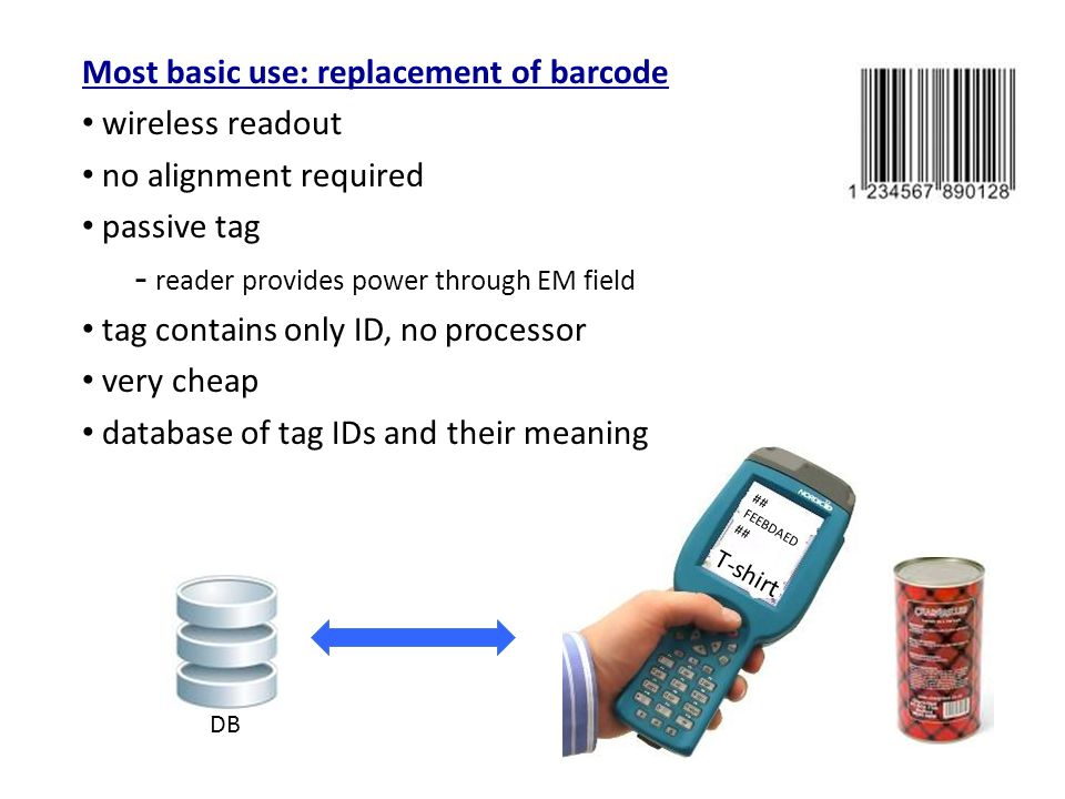 Most basic use: replacement of barcode wireless readout no alignment required passive tag - reader provides power through EM field tag contains only ID, no processor very cheap database of tag IDs and their meaning DB T-shirt ## FEEBDAED ##