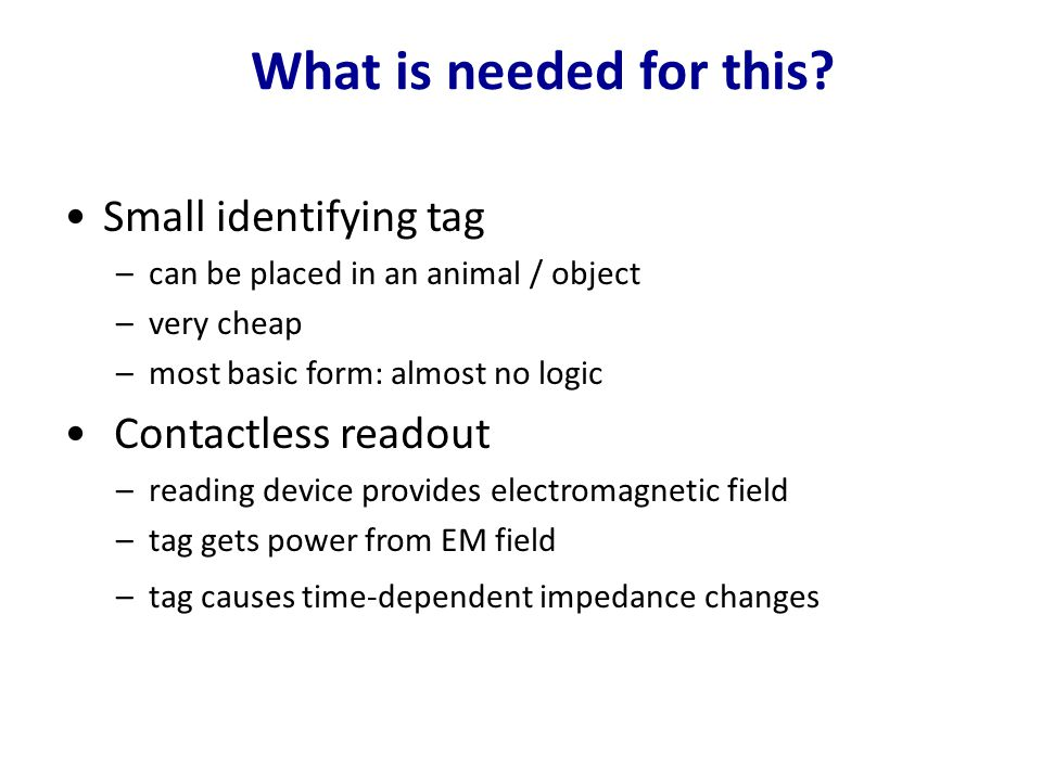 What is needed for this? Small identifying tag –can be placed in an animal / object –very cheap –most basic form: almost no logic Contactless readout