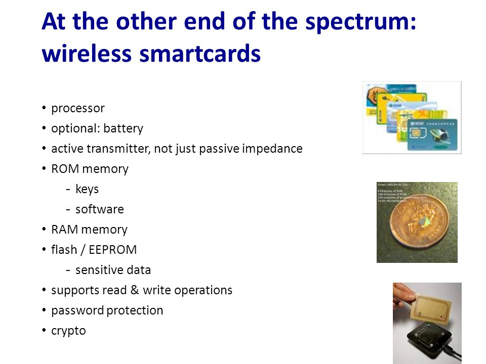 At the other end of the spectrum: wireless smartcards processor optional: battery active transmitter, not just passive impedance ROM memory -keys -sof