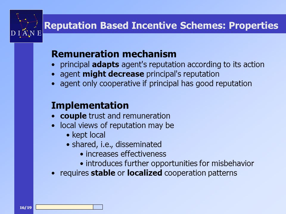16/19 Reputation Based Incentive Schemes: Properties Remuneration mechanism principal adapts agent s reputation according to its action agent might decrease principal s reputation agent only cooperative if principal has good reputation Implementation couple trust and remuneration local views of reputation may be kept local shared, i.e., disseminated increases effectiveness introduces further opportunities for misbehavior requires stable or localized cooperation patterns