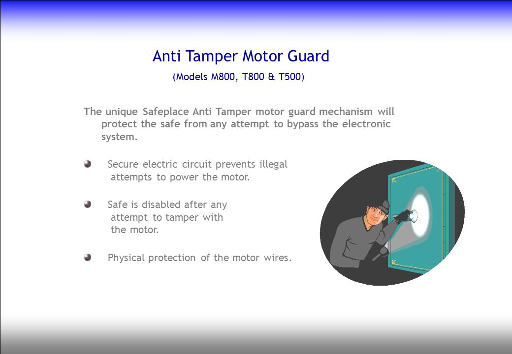 Anti Tamper Motor Guard (Models M800, T800 & T500) The unique Safeplace Anti Tamper motor guard mechanism will protect the safe from any attempt to by