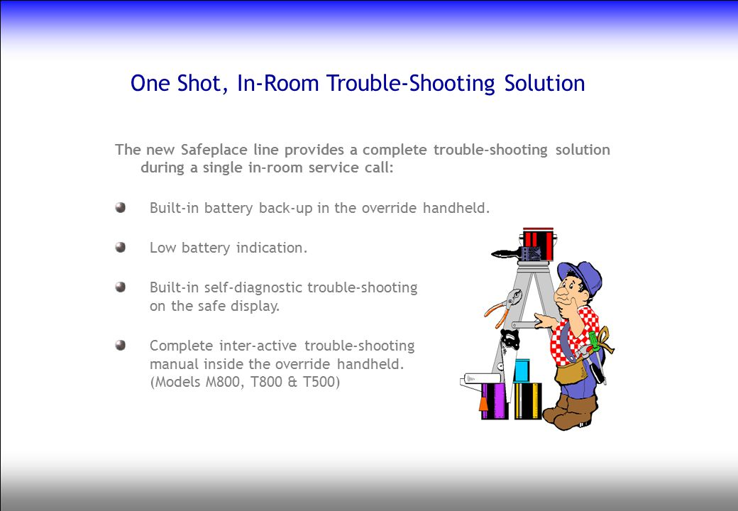 One Shot, In-Room Trouble-Shooting Solution The new Safeplace line provides a complete trouble-shooting solution during a single in-room service call:
