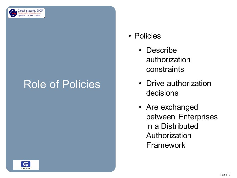 Page 12 Role of Policies Policies Describe authorization constraints Drive authorization decisions Are exchanged between Enterprises in a Distributed Authorization Framework