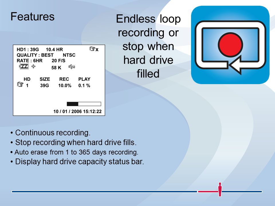 Features Endless loop recording or stop when hard drive filled Continuous recording.