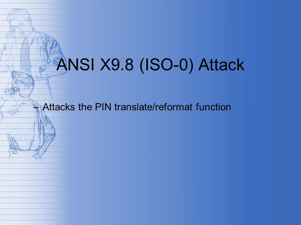 ANSI X9.8 (ISO-0) Attack –Attacks the PIN translate/reformat function