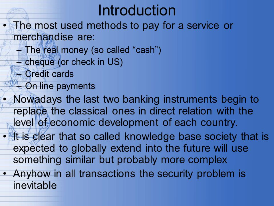 Introduction The most used methods to pay for a service or merchandise are: –The real money (so called cash ) –cheque (or check in US) –Credit cards –On line payments Nowadays the last two banking instruments begin to replace the classical ones in direct relation with the level of economic development of each country.
