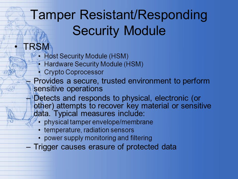 Tamper Resistant/Responding Security Module TRSM Host Security Module (HSM) Hardware Security Module (HSM) Crypto Coprocessor –Provides a secure, trusted environment to perform sensitive operations –Detects and responds to physical, electronic (or other) attempts to recover key material or sensitive data.