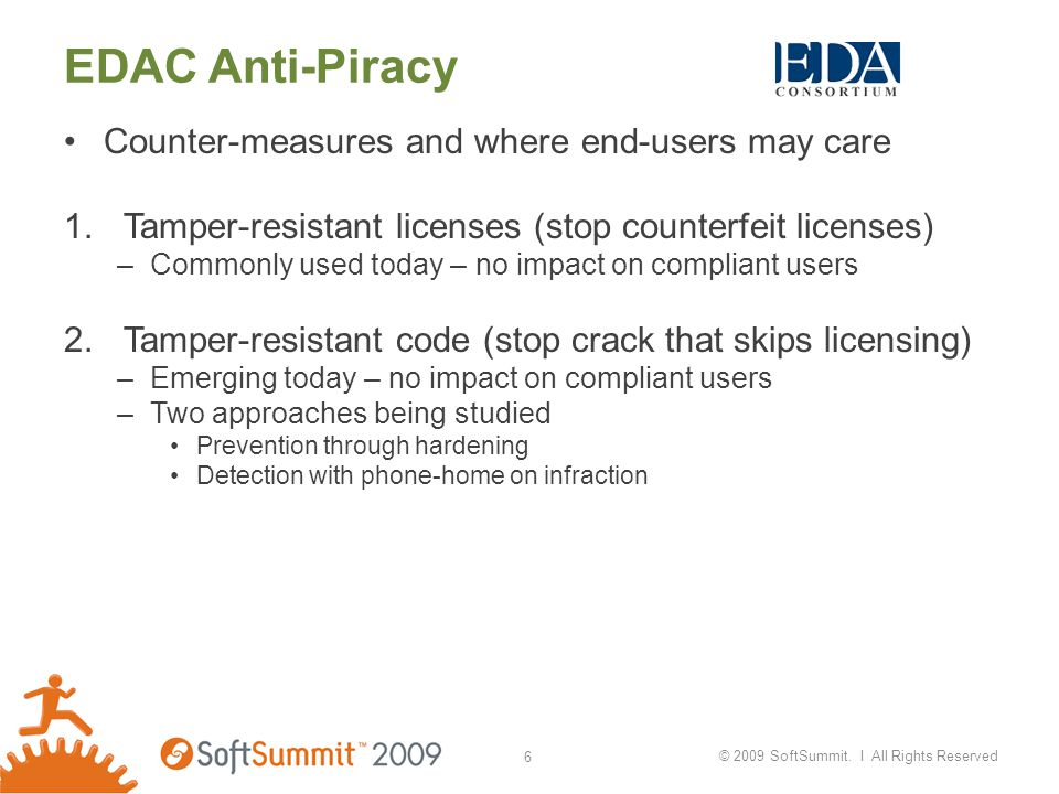 EDAC Anti-Piracy Counter-measures and where end-users may care 1.Tamper-resistant licenses (stop counterfeit licenses) –Commonly used today – no impact on compliant users 2.Tamper-resistant code (stop crack that skips licensing) –Emerging today – no impact on compliant users –Two approaches being studied Prevention through hardening Detection with phone-home on infraction © 2009 SoftSummit.