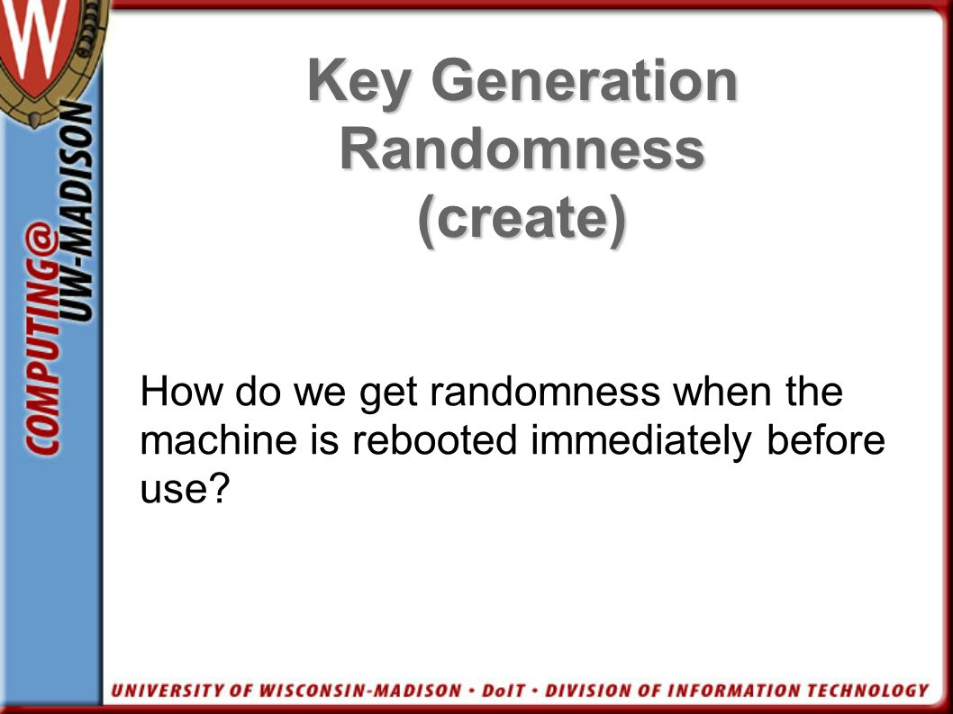 Key Generation Randomness (create) How do we get randomness when the machine is rebooted immediately before use