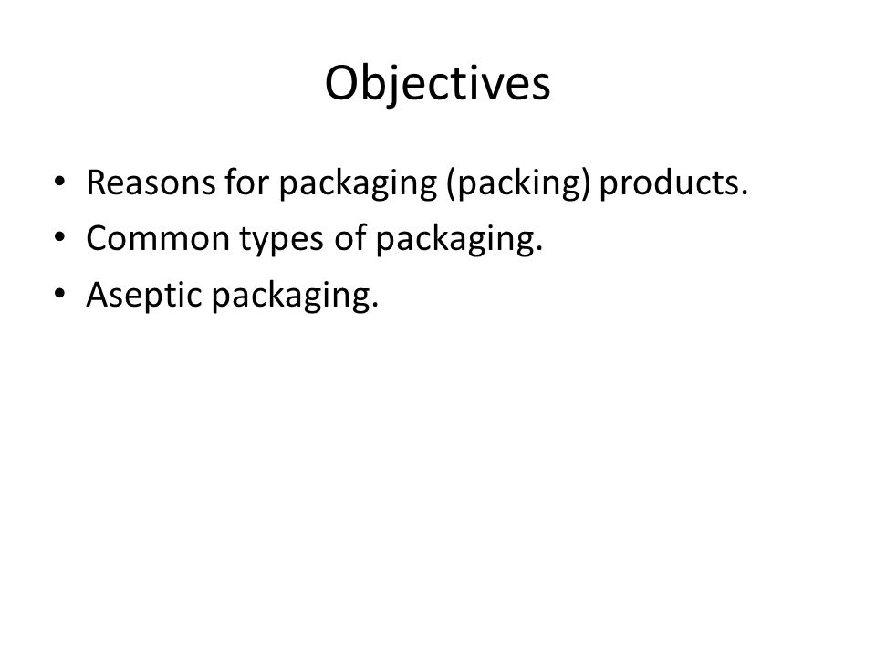 Objectives Reasons for packaging (packing) products. Common types of packaging. Aseptic packaging.