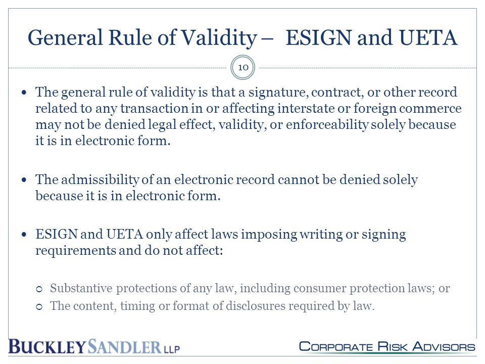 General Rule of Validity – ESIGN and UETA The general rule of validity is that a signature, contract, or other record related to any transaction in or affecting interstate or foreign commerce may not be denied legal effect, validity, or enforceability solely because it is in electronic form.