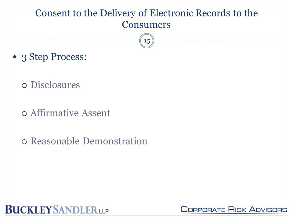 Consent to the Delivery of Electronic Records to the Consumers 3 Step Process:  Disclosures  Affirmative Assent  Reasonable Demonstration 15