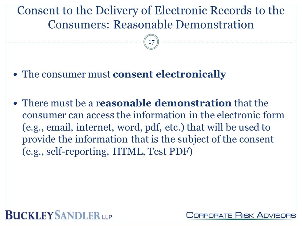 Consent to the Delivery of Electronic Records to the Consumers: Reasonable Demonstration The consumer must consent electronically There must be a reasonable demonstration that the consumer can access the information in the electronic form (e.g., email, internet, word, pdf, etc.) that will be used to provide the information that is the subject of the consent (e.g., self-reporting, HTML, Test PDF) 17