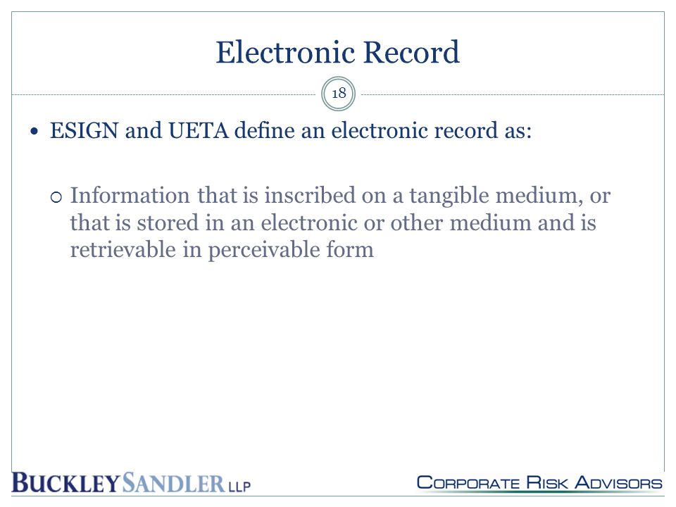 Electronic Record ESIGN and UETA define an electronic record as:  Information that is inscribed on a tangible medium, or that is stored in an electronic or other medium and is retrievable in perceivable form 18