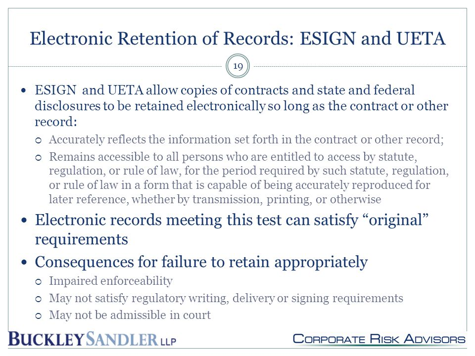 Electronic Retention of Records: ESIGN and UETA ESIGN and UETA allow copies of contracts and state and federal disclosures to be retained electronically so long as the contract or other record:  Accurately reflects the information set forth in the contract or other record;  Remains accessible to all persons who are entitled to access by statute, regulation, or rule of law, for the period required by such statute, regulation, or rule of law in a form that is capable of being accurately reproduced for later reference, whether by transmission, printing, or otherwise Electronic records meeting this test can satisfy original requirements Consequences for failure to retain appropriately  Impaired enforceability  May not satisfy regulatory writing, delivery or signing requirements  May not be admissible in court 19