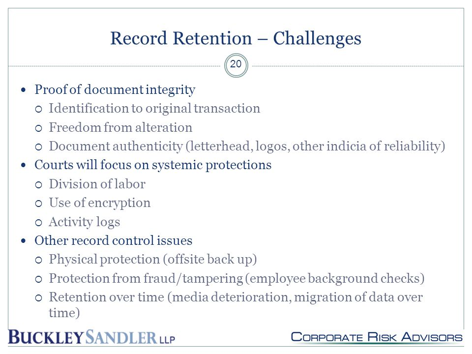 Record Retention – Challenges Proof of document integrity  Identification to original transaction  Freedom from alteration  Document authenticity (letterhead, logos, other indicia of reliability) Courts will focus on systemic protections  Division of labor  Use of encryption  Activity logs Other record control issues  Physical protection (offsite back up)  Protection from fraud/tampering (employee background checks)  Retention over time (media deterioration, migration of data over time) 20
