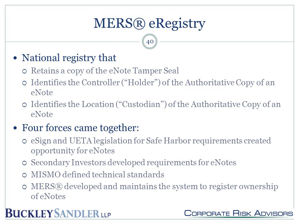 MERS® eRegistry National registry that  Retains a copy of the eNote Tamper Seal  Identifies the Controller ( Holder ) of the Authoritative Copy of an eNote  Identifies the Location ( Custodian ) of the Authoritative Copy of an eNote Four forces came together:  eSign and UETA legislation for Safe Harbor requirements created opportunity for eNotes  Secondary Investors developed requirements for eNotes  MISMO defined technical standards  MERS® developed and maintains the system to register ownership of eNotes 40