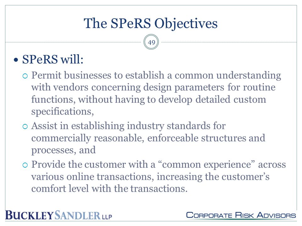 The SPeRS Objectives SPeRS will:  Permit businesses to establish a common understanding with vendors concerning design parameters for routine functions, without having to develop detailed custom specifications,  Assist in establishing industry standards for commercially reasonable, enforceable structures and processes, and  Provide the customer with a common experience across various online transactions, increasing the customer's comfort level with the transactions.