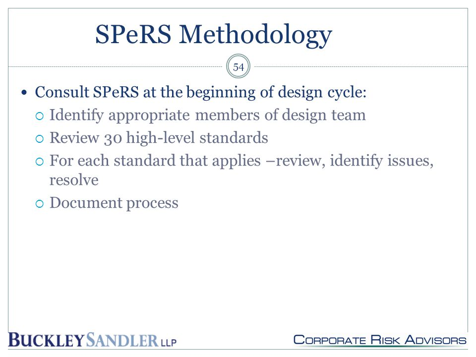 SPeRS Methodology Consult SPeRS at the beginning of design cycle:  Identify appropriate members of design team  Review 30 high-level standards  For each standard that applies –review, identify issues, resolve  Document process 54