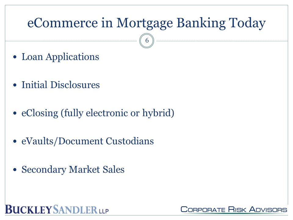 eCommerce in Mortgage Banking Today Loan Applications Initial Disclosures eClosing (fully electronic or hybrid) eVaults/Document Custodians Secondary Market Sales 6