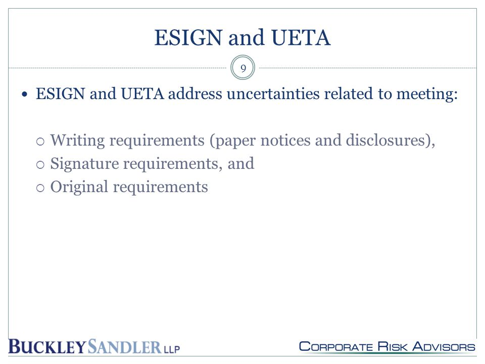 ESIGN and UETA ESIGN and UETA address uncertainties related to meeting:  Writing requirements (paper notices and disclosures),  Signature requirements, and  Original requirements 9