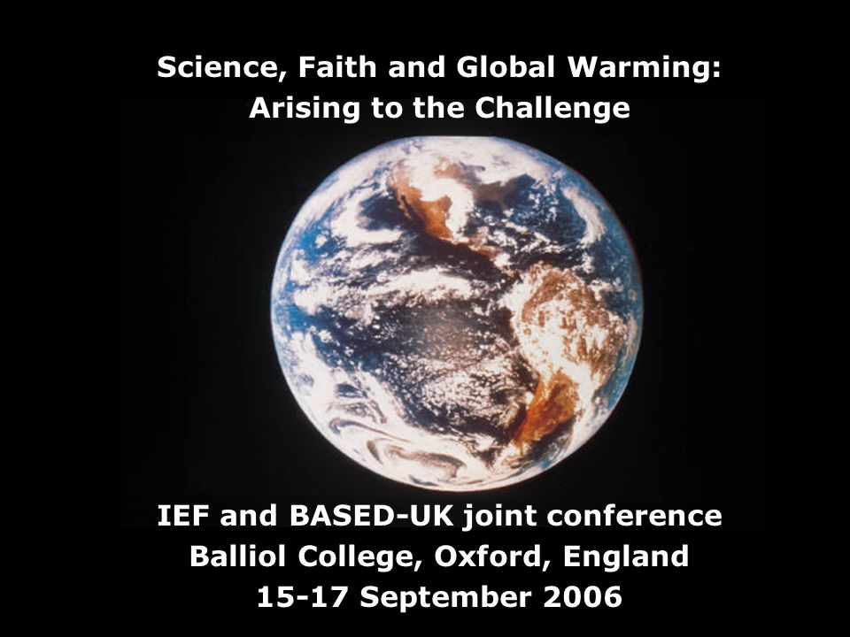 Science, Faith and Global Warming: Arising to the Challenge IEF and BASED-UK joint conference Balliol College, Oxford, England 15-17 September 2006