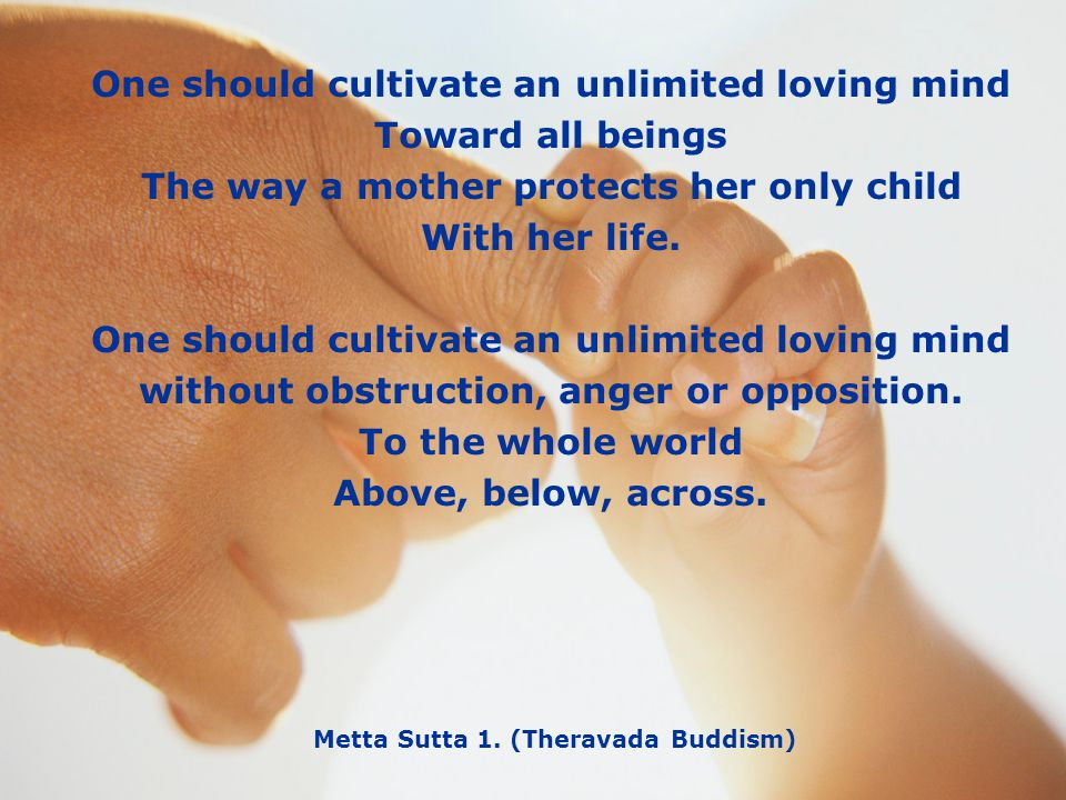 One should cultivate an unlimited loving mind Toward all beings The way a mother protects her only child With her life. One should cultivate an unlimi