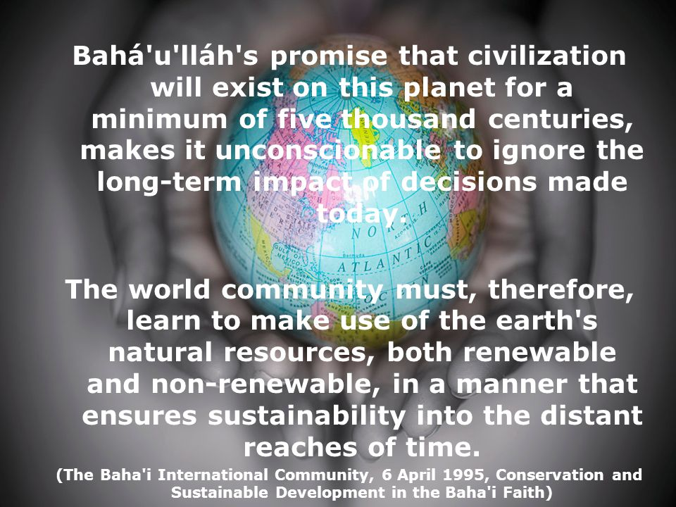 Bahá'u'lláh's promise that civilization will exist on this planet for a minimum of five thousand centuries, makes it unconscionable to ignore the long