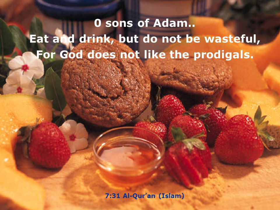 0 sons of Adam..Eat and drink, but do not be wasteful, For God does not like the prodigals.