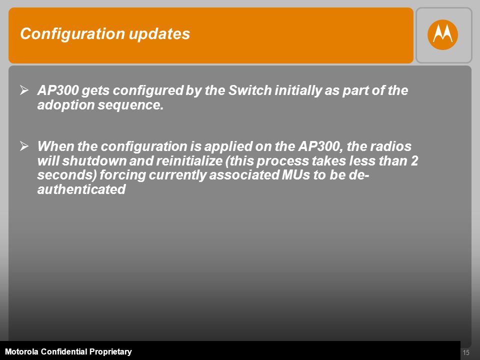 15 Motorola Confidential Proprietary Configuration updates  AP300 gets configured by the Switch initially as part of the adoption sequence.