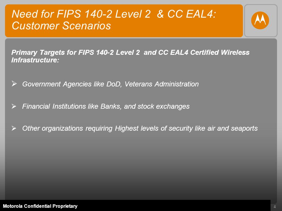 4 Motorola Confidential Proprietary Need for FIPS 140-2 Level 2 & CC EAL4: Customer Scenarios Primary Targets for FIPS 140-2 Level 2 and CC EAL4 Certified Wireless Infrastructure:  Government Agencies like DoD, Veterans Administration  Financial Institutions like Banks, and stock exchanges  Other organizations requiring Highest levels of security like air and seaports