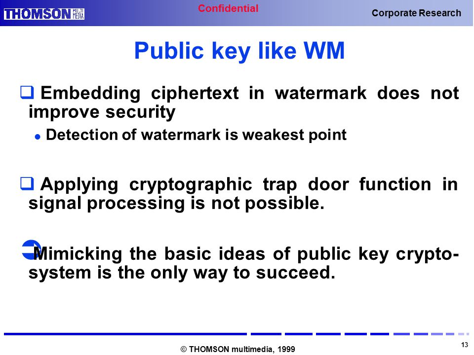 Confidential 13 Corporate Research © THOMSON multimedia, 1999 Public key like WM  Embedding ciphertext in watermark does not improve security Detection of watermark is weakest point  Applying cryptographic trap door function in signal processing is not possible.