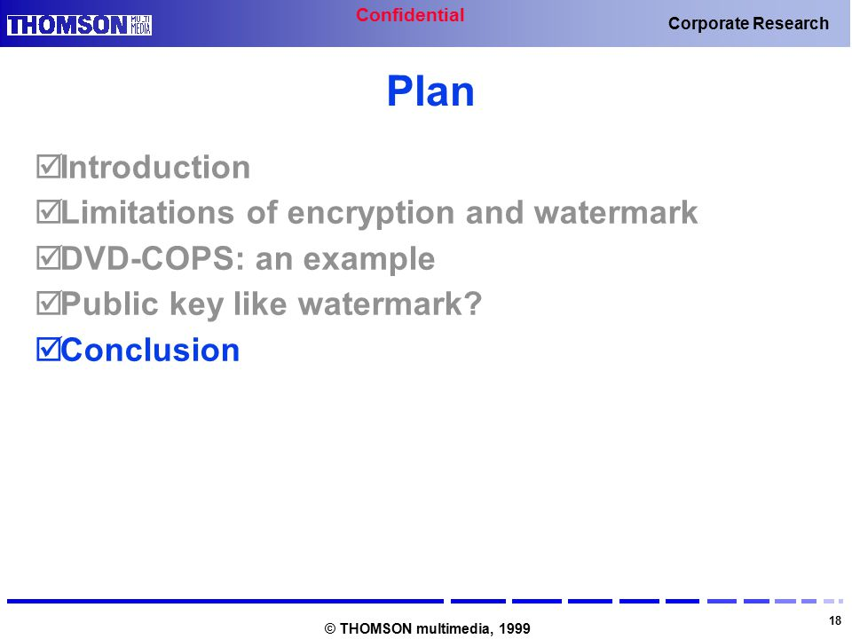 Confidential 18 Corporate Research © THOMSON multimedia, 1999 Plan  Introduction  Limitations of encryption and watermark  DVD-COPS: an example  Public key like watermark.