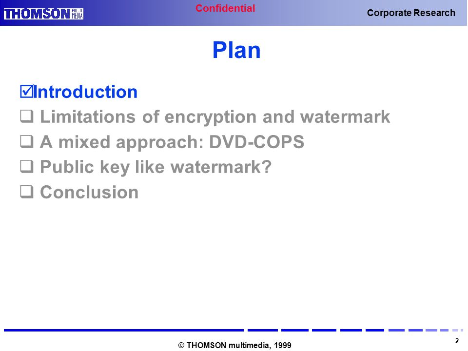 Confidential 2 Corporate Research © THOMSON multimedia, 1999 Plan  Introduction  Limitations of encryption and watermark  A mixed approach: DVD-COPS  Public key like watermark.