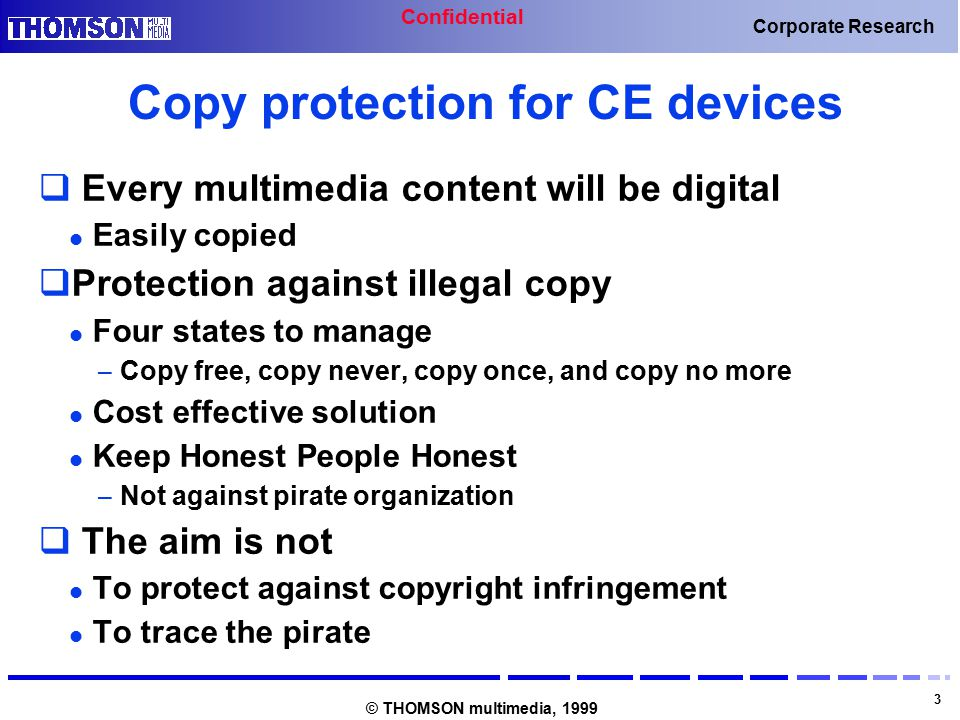 Confidential 3 Corporate Research © THOMSON multimedia, 1999 Copy protection for CE devices  Every multimedia content will be digital Easily copied  Protection against illegal copy Four states to manage – Copy free, copy never, copy once, and copy no more Cost effective solution Keep Honest People Honest – Not against pirate organization  The aim is not To protect against copyright infringement To trace the pirate