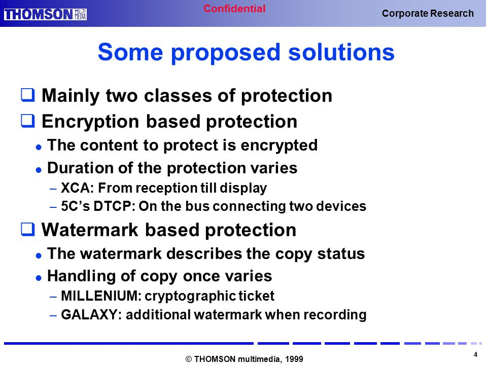Confidential 4 Corporate Research © THOMSON multimedia, 1999 Some proposed solutions  Mainly two classes of protection  Encryption based protection The content to protect is encrypted Duration of the protection varies – XCA: From reception till display – 5C's DTCP: On the bus connecting two devices  Watermark based protection The watermark describes the copy status Handling of copy once varies – MILLENIUM: cryptographic ticket – GALAXY: additional watermark when recording