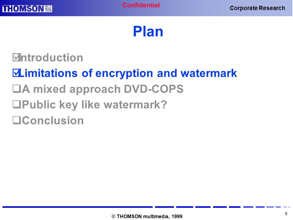 Confidential 5 Corporate Research © THOMSON multimedia, 1999 Plan  Introduction  Limitations of encryption and watermark  A mixed approach DVD-COPS  Public key like watermark.
