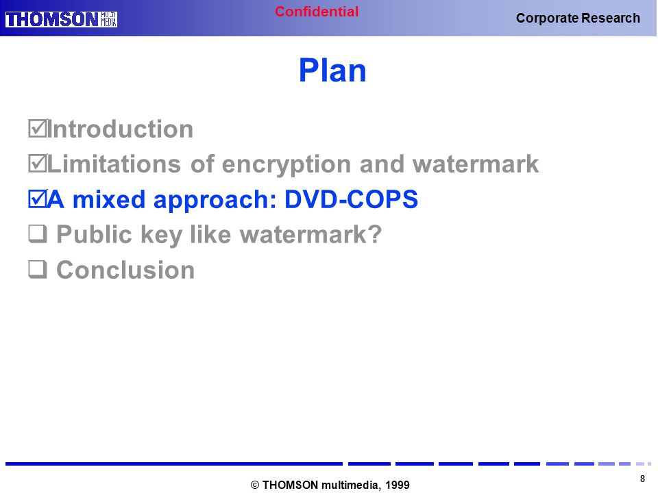 Confidential 8 Corporate Research © THOMSON multimedia, 1999 Plan  Introduction  Limitations of encryption and watermark  A mixed approach: DVD-COPS  Public key like watermark.