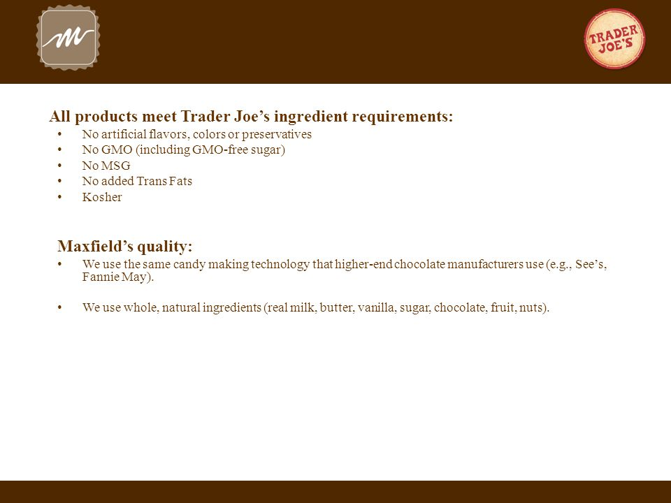 All products meet Trader Joe's ingredient requirements: No artificial flavors, colors or preservatives No GMO (including GMO-free sugar) No MSG No added Trans Fats Kosher Maxfield's quality: We use the same candy making technology that higher-end chocolate manufacturers use (e.g., See's, Fannie May).